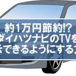 【自動車・DIY】約1万円節約!?トヨタ、ダイハツナビのTVを走行中表示できるようにする方法